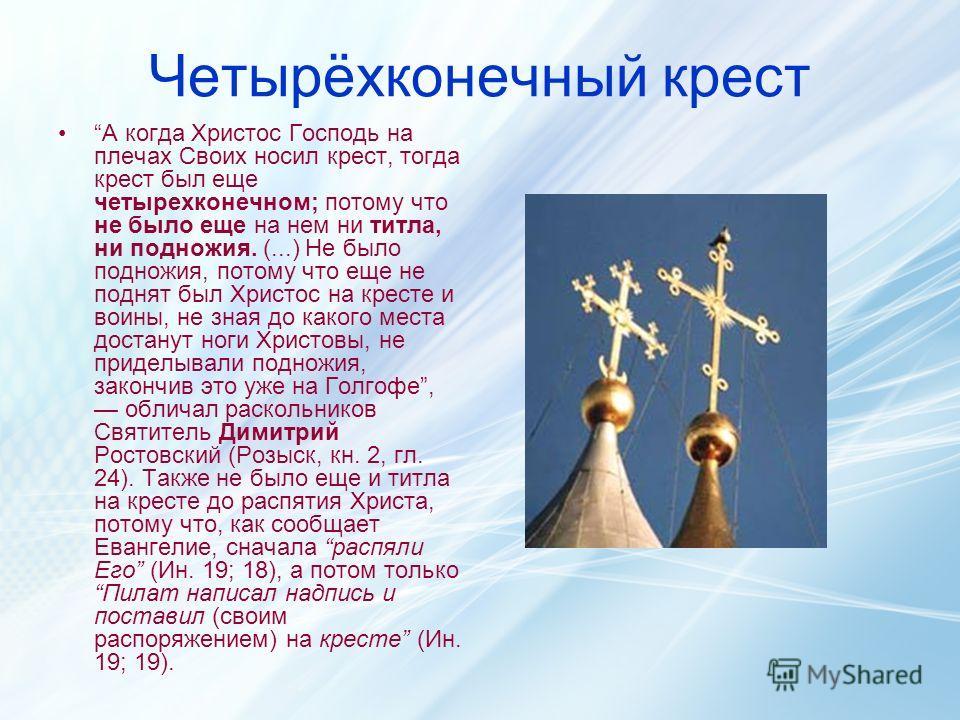 Четырёхконечный крест А когда Христос Господь на плечах Своих носил крест, тогда крест был еще четырехконечном; потому что не было еще на нем ни титла, ни подножия. (...) Не было подножия, потому что еще не поднят был Христос на кресте и воины, не зн