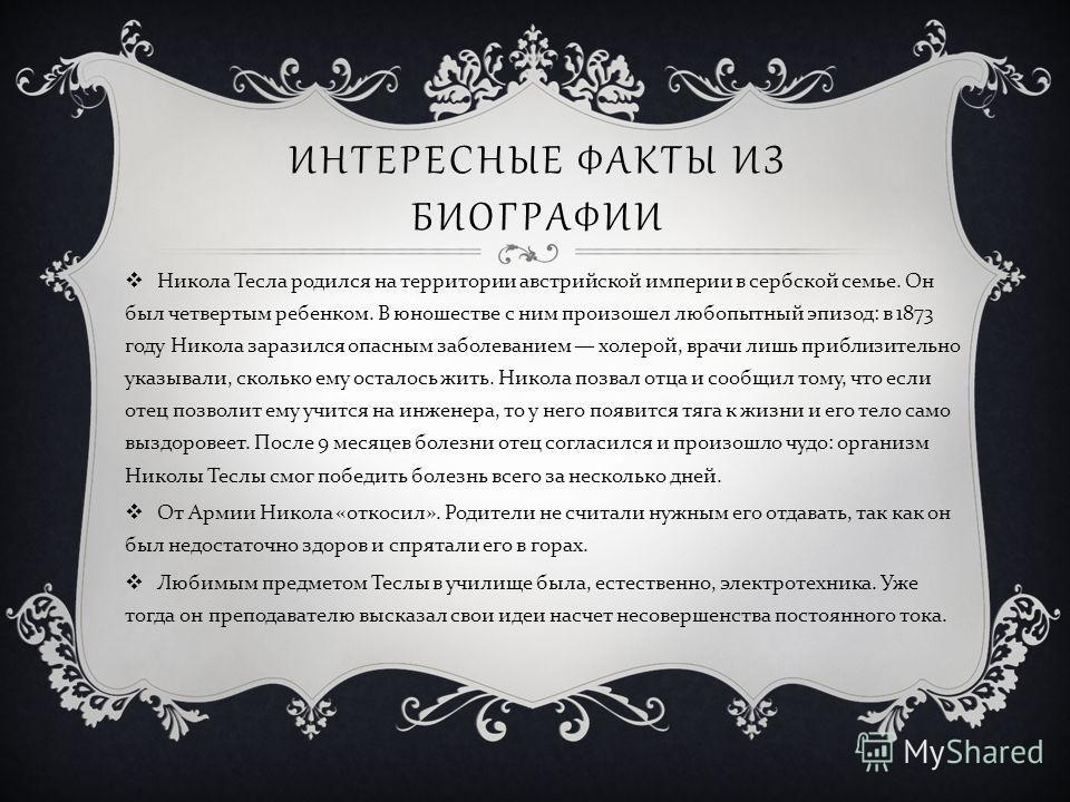 ИНТЕРЕСНЫЕ ФАКТЫ ИЗ БИОГРАФИИ Никола Тесла родился на территории австрийской империи в сербской семье. Он был четвертым ребенком. В юношестве с ним произошел любопытный эпизод : в 1873 году Никола заразился опасным заболеванием холерой, врачи лишь пр