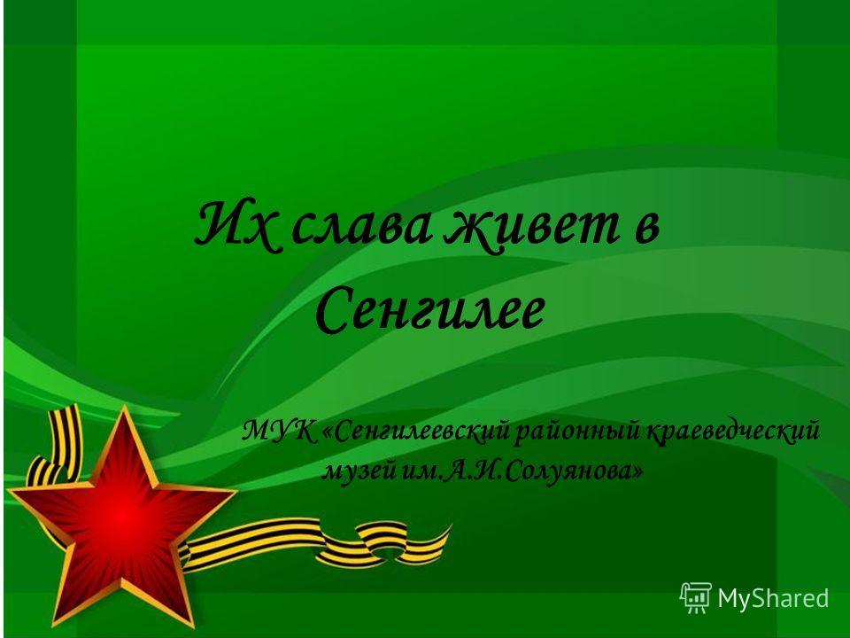 Их слава живет в Сенгилее МУК «Сенгилеевский районный краеведческий музей им.А.И.Солуянова»