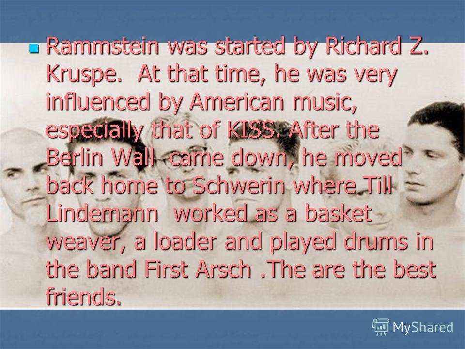 Rammstein was started by Richard Z. Kruspe. At that time, he was very influenced by American music, especially that of KISS. After the Berlin Wall came down, he moved back home to Schwerin where Till Lindemann worked as a basket weaver, a loader and