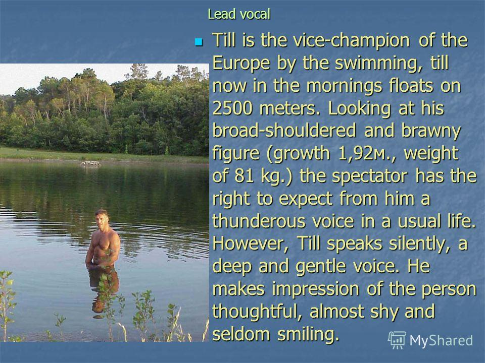Lead vocal Till is the vice-champion of the Europe by the swimming, till now in the mornings floats on 2500 meters. Looking at his broad-shouldered and brawny figure (growth 1,92м., weight of 81 kg.) the spectator has the right to expect from him a t