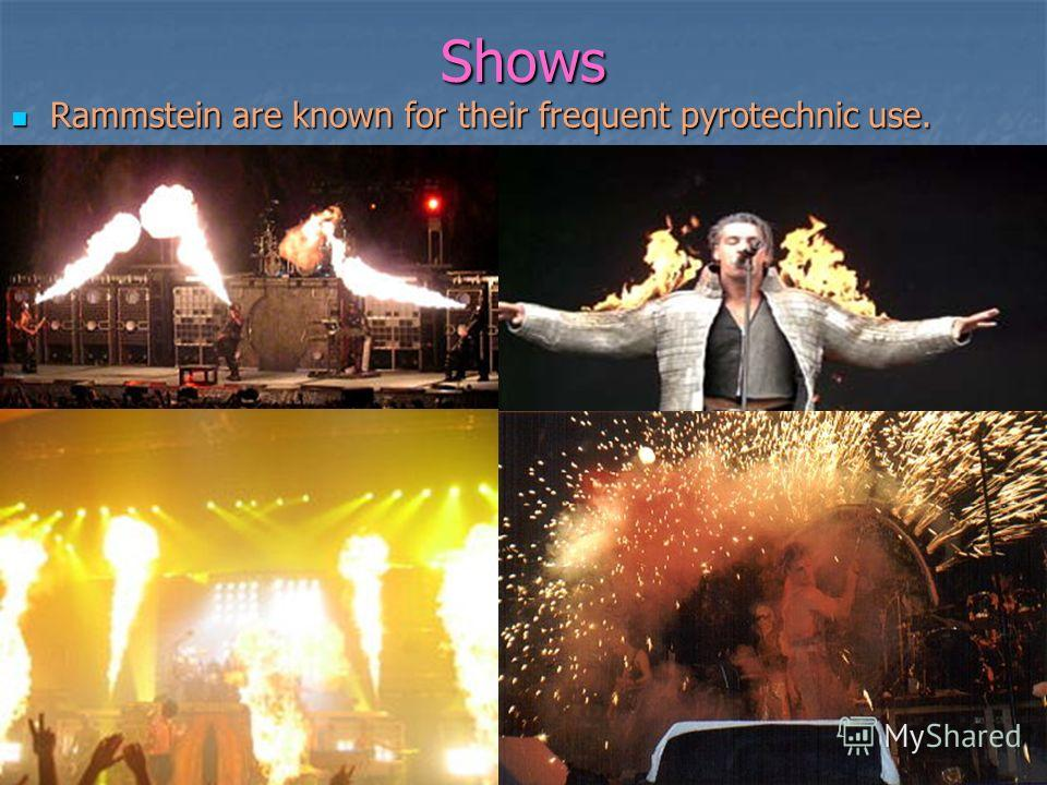 Shows Rammstein are known for their frequent pyrotechnic use. Rammstein are known for their frequent pyrotechnic use.