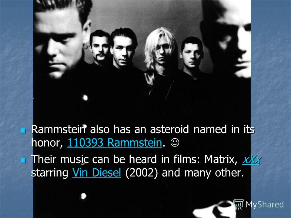 Rammstein also has an asteroid named in its honor, 110393 Rammstein. Rammstein also has an asteroid named in its honor, 110393 Rammstein. 110393 Rammstein110393 Rammstein Their music can be heard in films: Matrix, xXx starring Vin Diesel (2002) and m