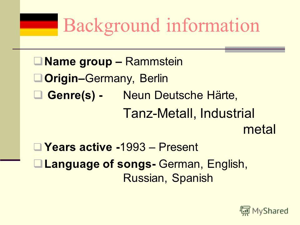 Background information Name group – Rammstein Origin–Germany, Berlin Genre(s) -Neun Deutsche Härte, Tanz-Metall, Industrial metal Years active -1993 – Present Language of songs- German, English, Russian, Spanish