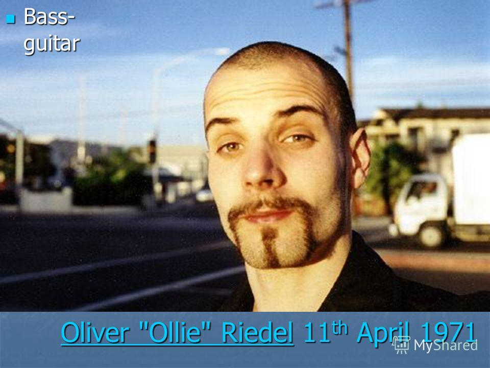 Oliver Ollie RiedelOliver Ollie Riedel 11 th April 1971 Oliver Ollie Riedel Bass- guitar Bass- guitar