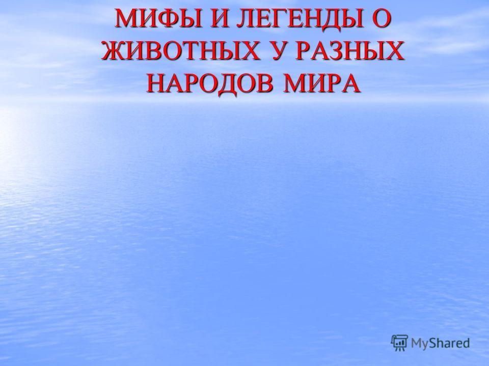 МИФЫ И ЛЕГЕНДЫ ОЖИВОТНЫХ У РАЗНЫХ НАРОДОВ МИРА