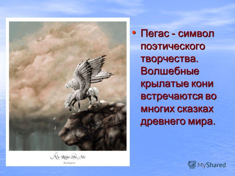 Пегас - символ поэтического творчества. Волшебные крылатые кони встречаются во многих сказках древнего мира. Пегас - символ поэтического творчества. Волшебные крылатые кони встречаются во многих сказках древнего мира.