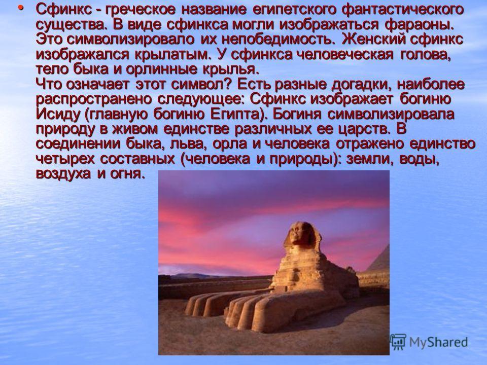Сфинкс - греческое название египетского фантастического существа. В виде сфинкса могли изображаться фараоны. Это символизировало их непобедимость. Женский сфинкс изображался крылатым. У сфинкса человеческая голова, тело быка и орлинные крылья. Что оз