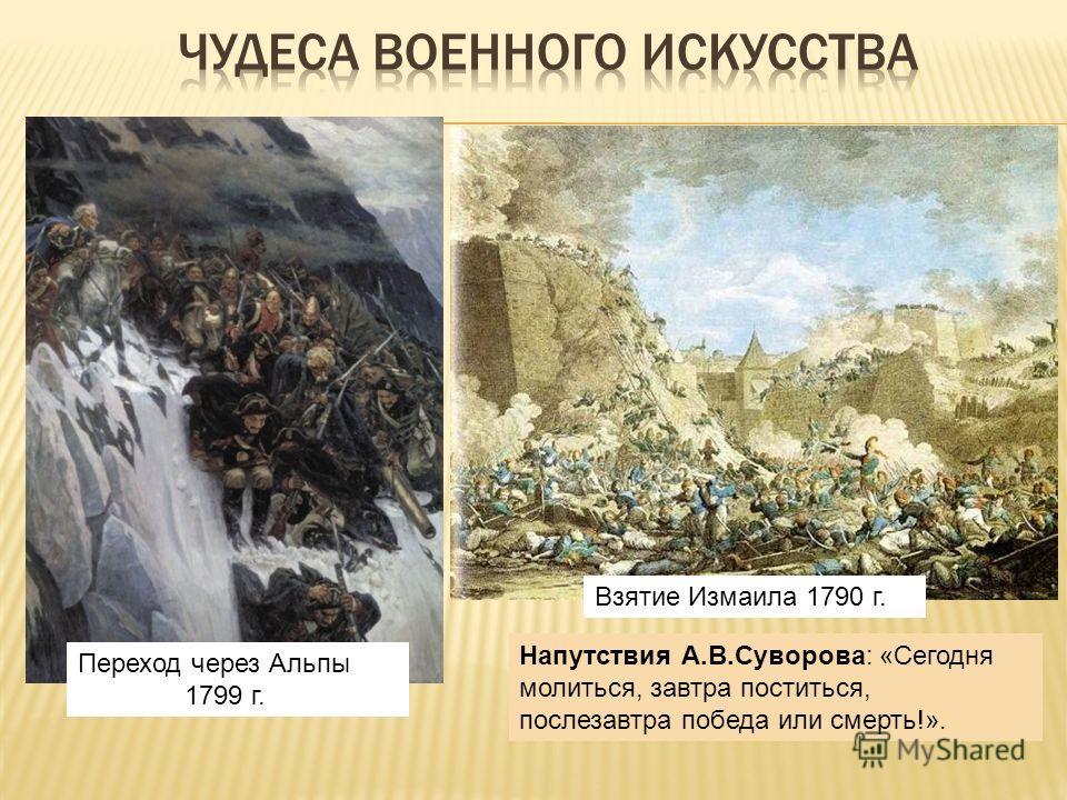 Переход через Альпы 1799 г. Взятие Измаила 1790 г. Напутствия А.В.Суворова: «Сегодня молиться, завтра поститься, послезавтра победа или смерть!».