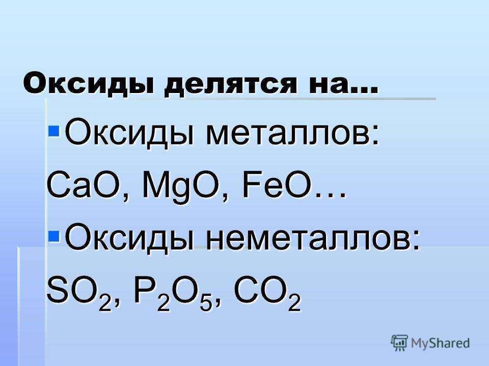 Оксиды делятся на… Оксиды металлов: Оксиды металлов: СаО, МgO, FeO… Оксиды неметаллов: Оксиды неметаллов: SO 2, P 2 O 5, CO 2