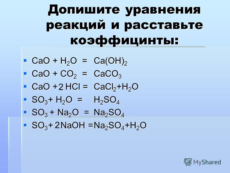 Допишите уравнения реакций и расставьте коэффицинты: CaO + H 2 O = CaO + H 2 O = CaO + CO 2 = CaO + CO 2 = CaO + HCl = CaO + HCl = SO 3 + H 2 O = SO 3 + H 2 O = SO 3 + Na 2 O = SO 3 + Na 2 O = SO 3 + NaOH = SO 3 + NaOH = Ca(OH) 2 CaCO 3 CaCl 2 +H 2 O