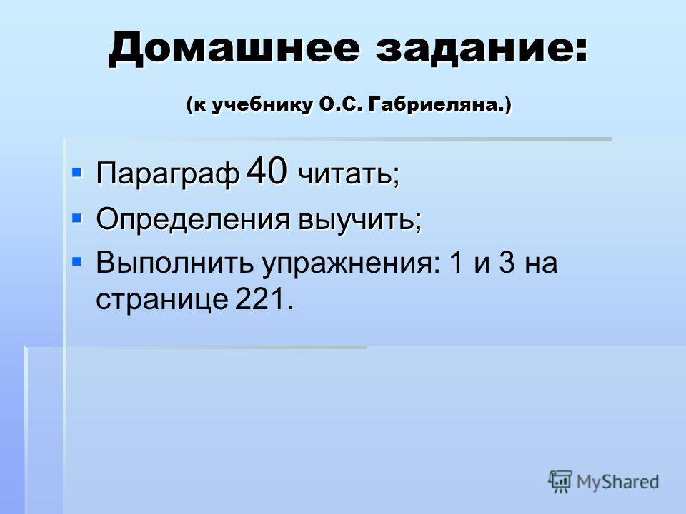 Домашнее задание: (к учебнику О.С. Габриеляна.) Параграф 40 читать; Параграф 40 читать; Определения выучить; Определения выучить; Выполнить упражнения: 1 и 3 на странице 221.