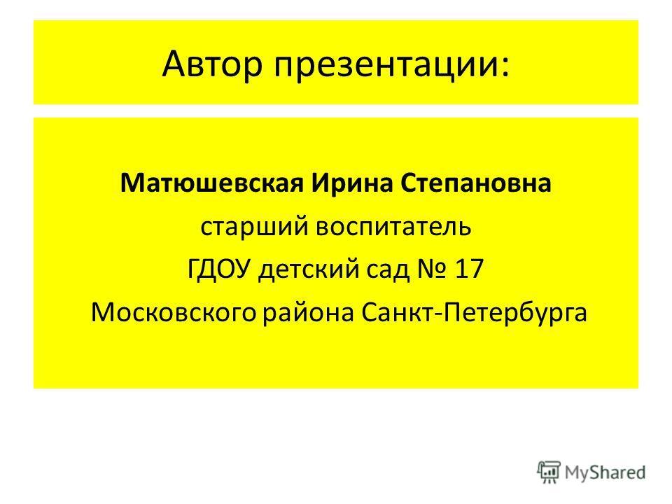 Автор презентации: Матюшевская Ирина Степановна старший воспитатель ГДОУ детский сад 17 Московского района Санкт-Петербурга