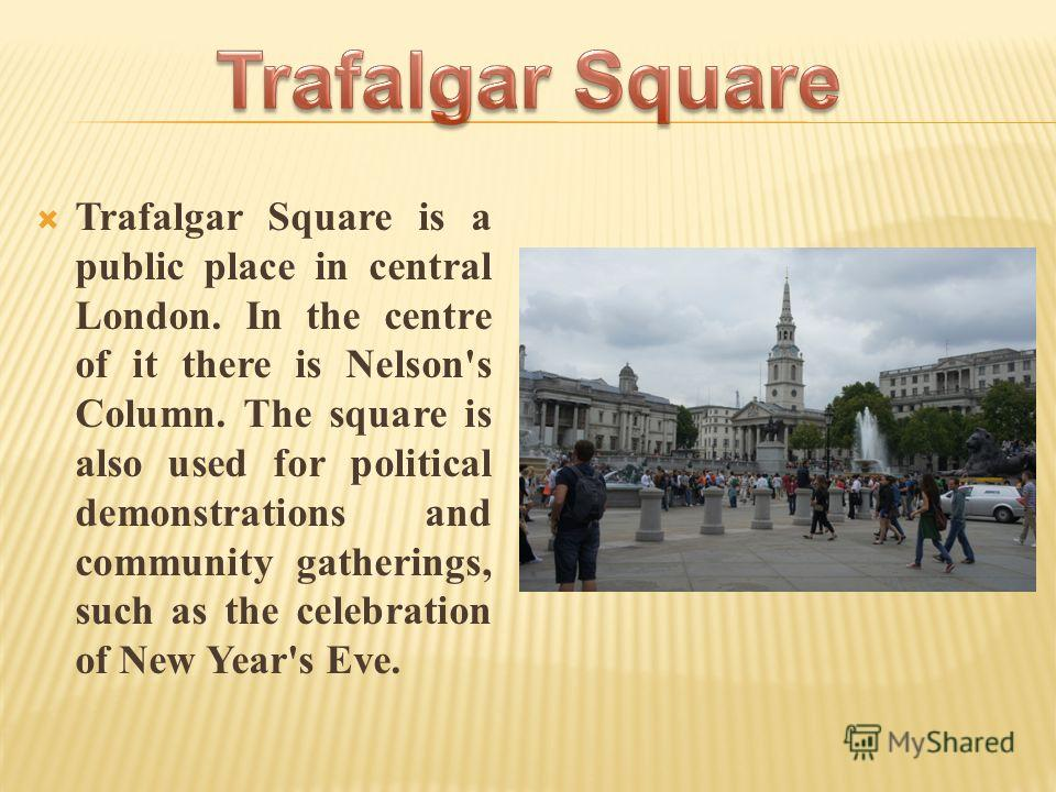 Trafalgar Square is a public place in central London. In the centre of it there is Nelson's Column. The square is also used for political demonstrations and community gatherings, such as the celebration of New Year's Eve.