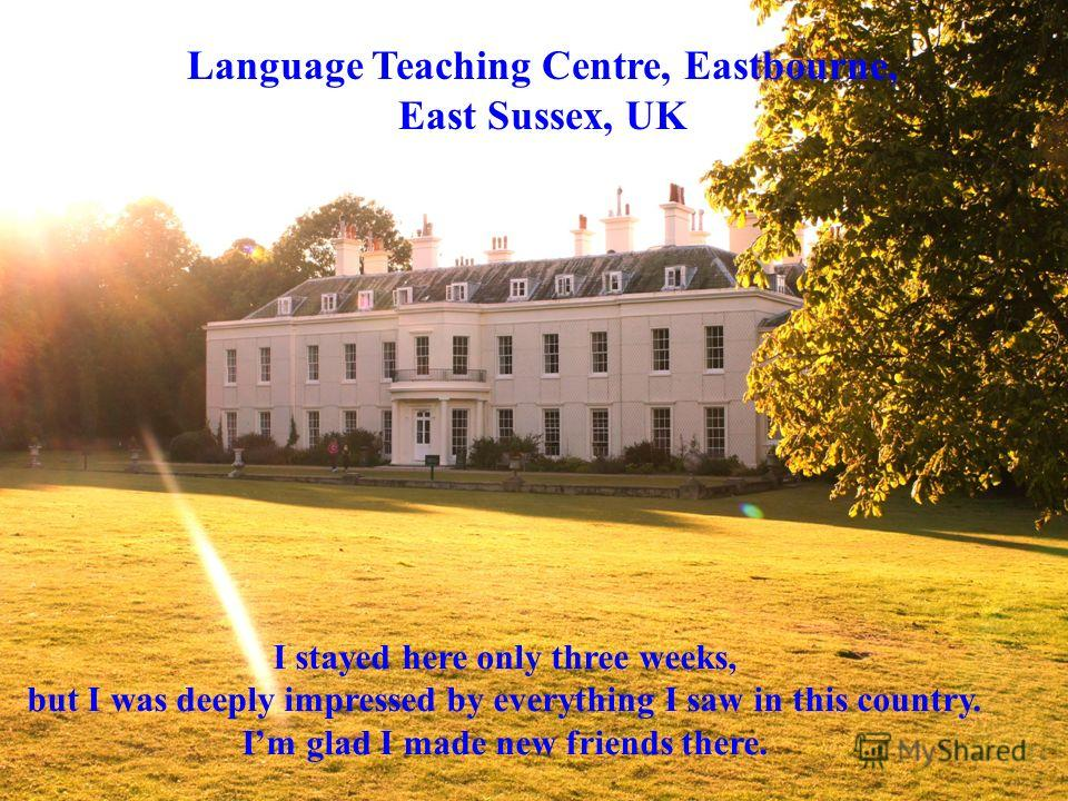 Language Teaching Centre, Eastbourne, East Sussex, UK I stayed here only three weeks, but I was deeply impressed by everything I saw in this country. Im glad I made new friends there.