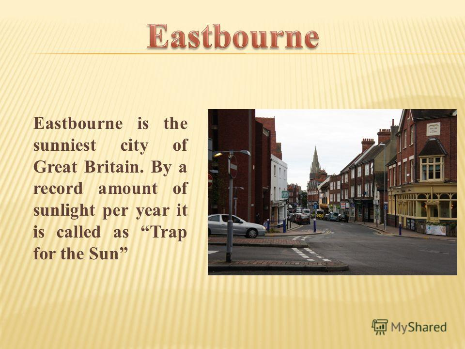Eastbourne is the sunniest city of Great Britain. By a record amount of sunlight per year it is called as Trap for the Sun