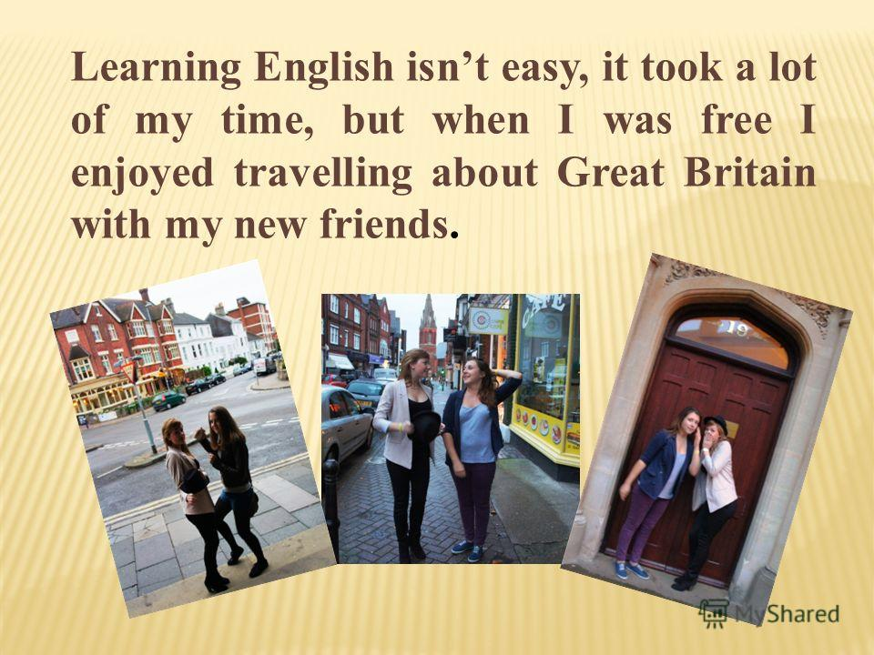 Learning English isnt easy, it took a lot of my time, but when I was free I enjoyed travelling about Great Britain with my new friends.