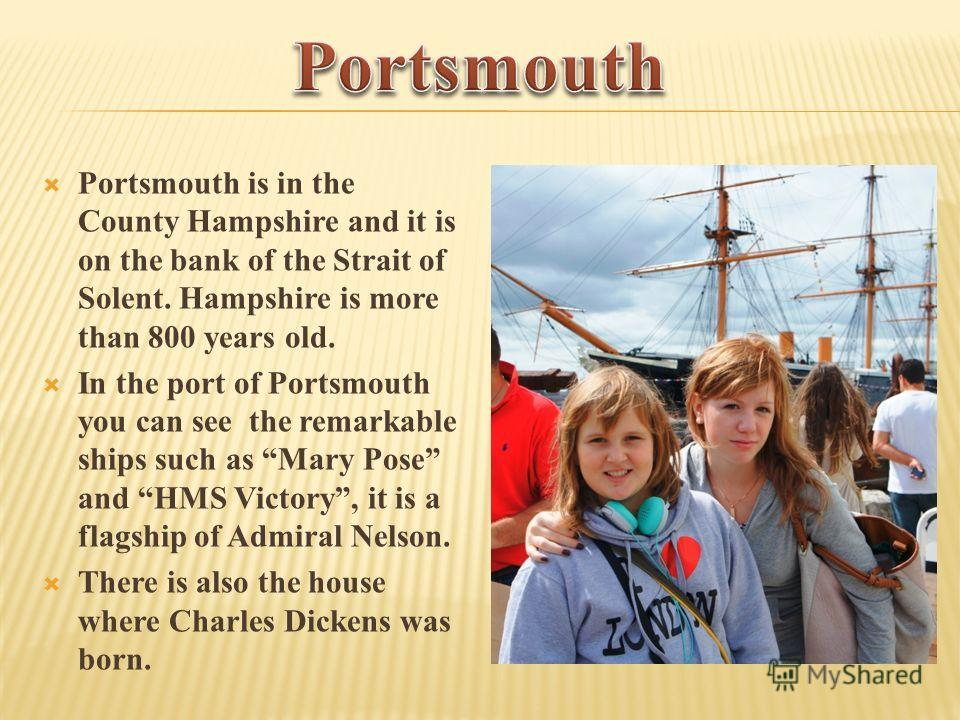 Portsmouth is in the County Hampshire and it is on the bank of the Strait of Solent. Hampshire is more than 800 years old. In the port of Portsmouth you can see the remarkable ships such as Mary Pose and HMS Victory, it is a flagship of Admiral Nelso