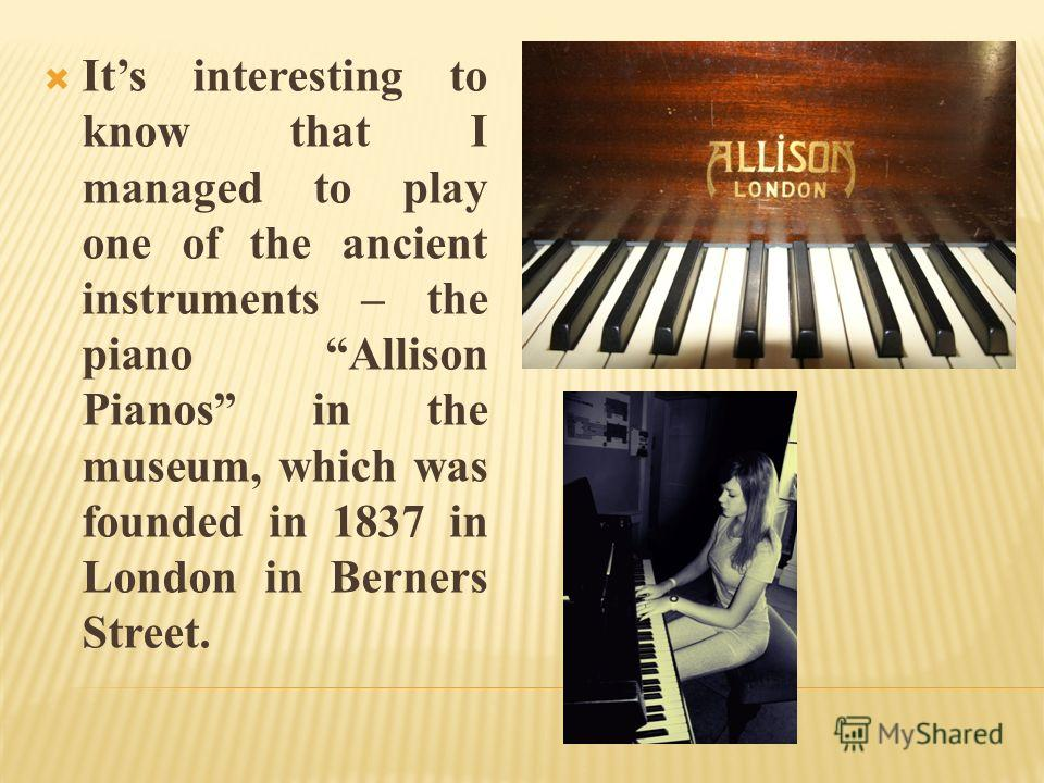Its interesting to know that I managed to play one of the ancient instruments – the piano Allison Pianos in the museum, which was founded in 1837 in London in Berners Street.