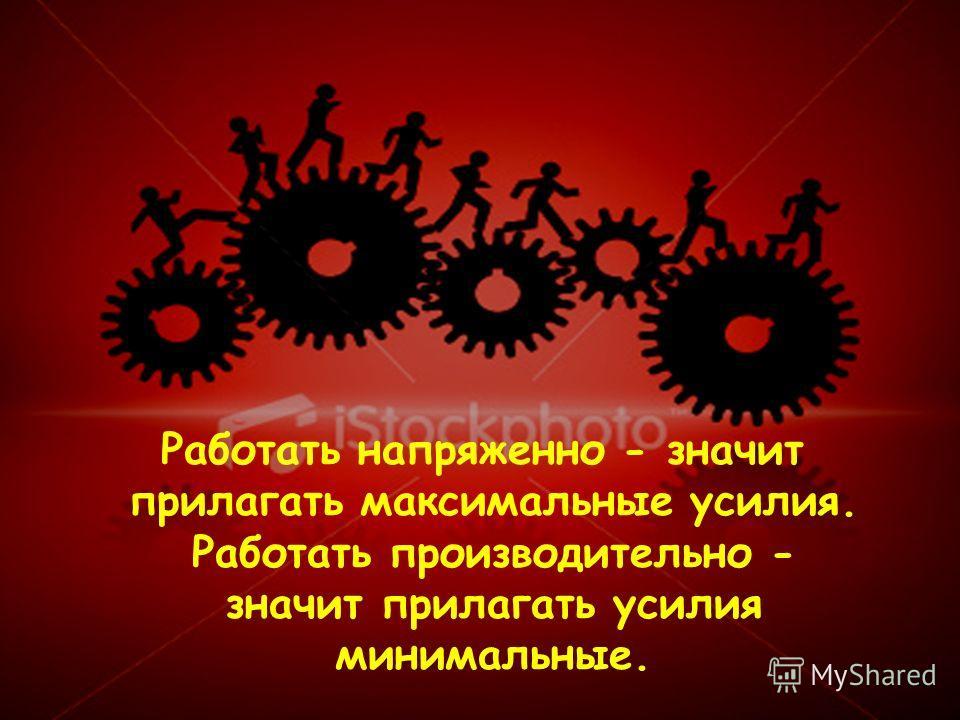 Работать напряженно - значит прилагать максимальные усилия. Работать производительно - значит прилагать усилия минимальные.