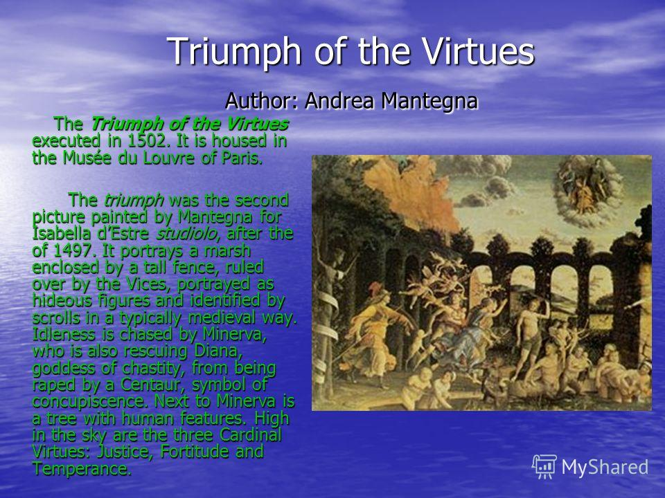 Triumph of the Virtues Author: Andrea Mantegna Triumph of the Virtues Author: Andrea Mantegna The Triumph of the Virtues executed in 1502. It is housed in the Musée du Louvre of Paris. The Triumph of the Virtues executed in 1502. It is housed in the