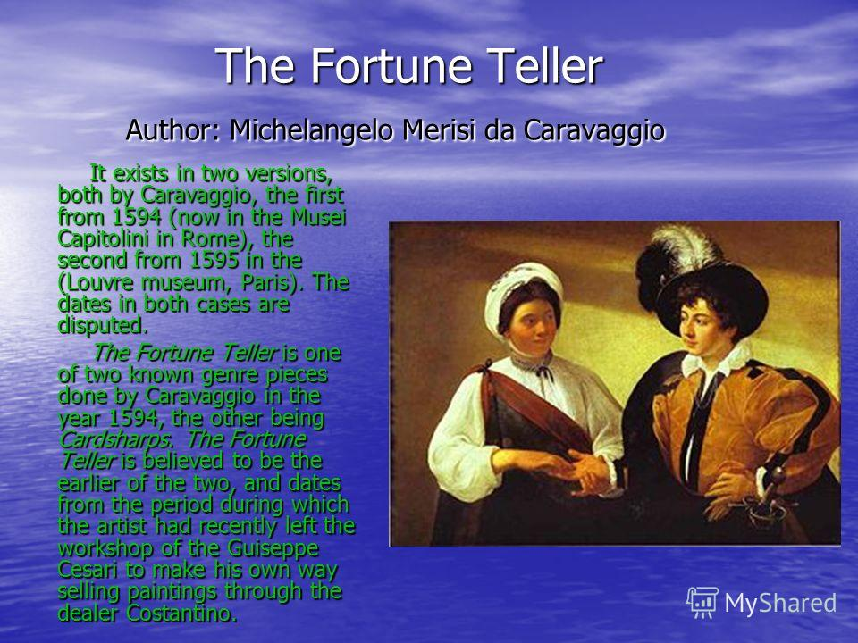 The Fortune Teller Author: Michelangelo Merisi da Caravaggio The Fortune Teller Author: Michelangelo Merisi da Caravaggio It exists in two versions, both by Caravaggio, the first from 1594 (now in the Musei Capitolini in Rome), the second from 1595 i
