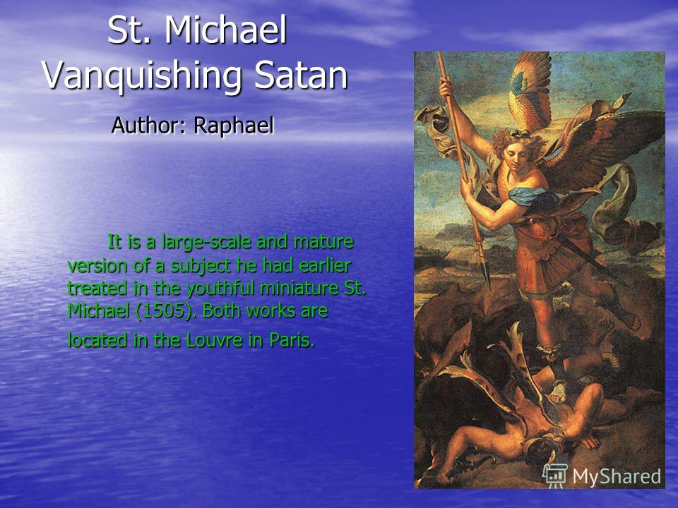 St. Michael Vanquishing Satan Author: Raphael St. Michael Vanquishing Satan Author: Raphael It is a large-scale and mature version of a subject he had earlier treated in the youthful miniature St. Michael (1505). Both works are located in the Louvre