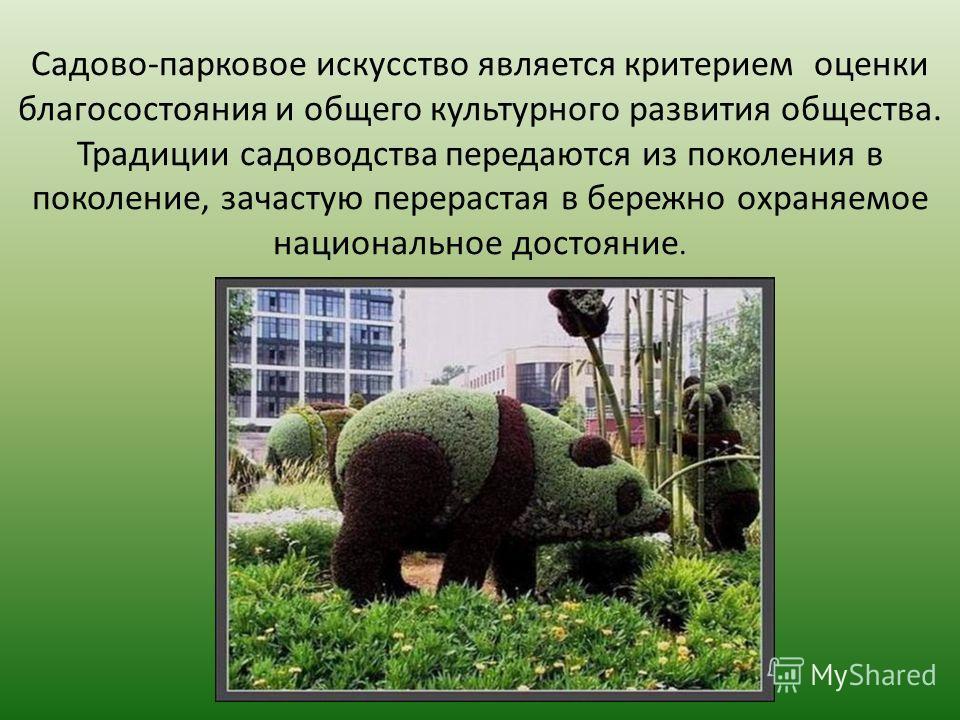 Садово-парковое искусство является критерием оценки благосостояния и общего культурного развития общества. Традиции садоводства передаются из поколения в поколение, зачастую перерастая в бережно охраняемое национальное достояние.