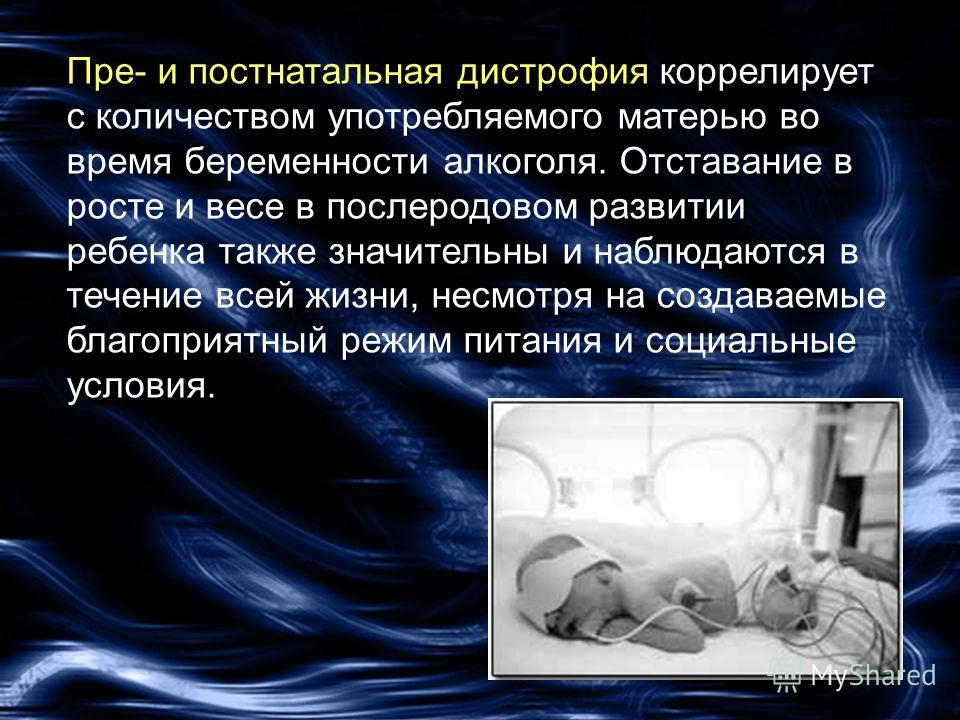 Пре- и постнатальная дистрофия коррелирует с количеством употребляемого матерью во время беременности алкоголя. Отставание в росте и весе в послеродовом развитии ребенка также значительны и наблюдаются в течение всей жизни, несмотря на создаваемые бл