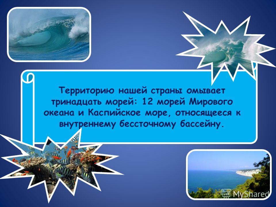 Территорию нашей страны омывает тринадцать морей: 12 морей Мирового океана и Каспийское море, относящееся к внутреннему бессточному бассейну.