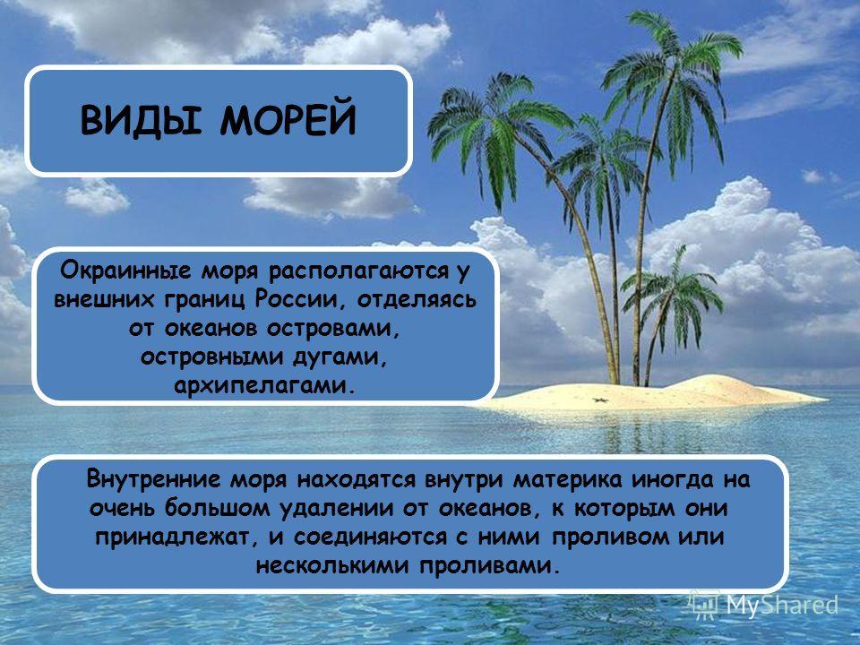 ВИДЫ МОРЕЙ Окраинные моря располагаются у внешних границ России, отделяясь от океанов островами, островными дугами, архипелагами. Внутренние моря находятся внутри материка иногда на очень большом удалении от океанов, к которым они принадлежат, и соед