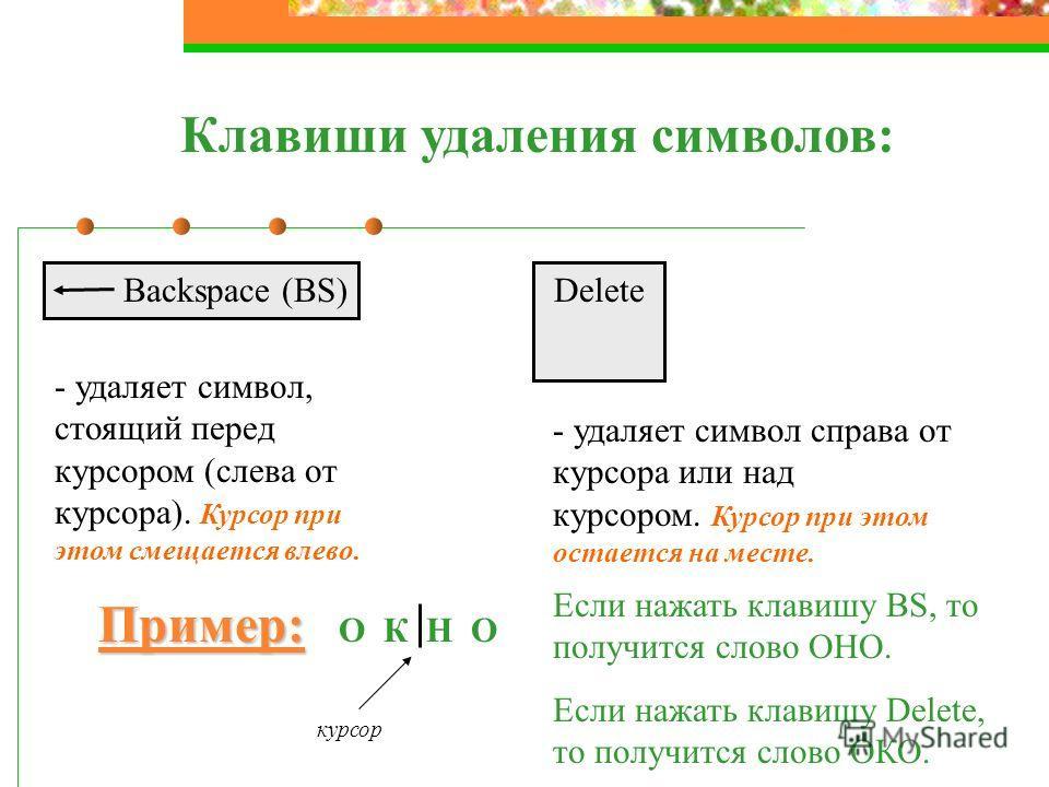 Клавиши удаления символов: Backspace (BS) - удаляет символ, стоящий перед курсором (слева от курсора). Курсор при этом смещается влево. Delete - удаляет символ справа от курсора или над курсором. Курсор при этом остается на месте. Пример: Пример: О К