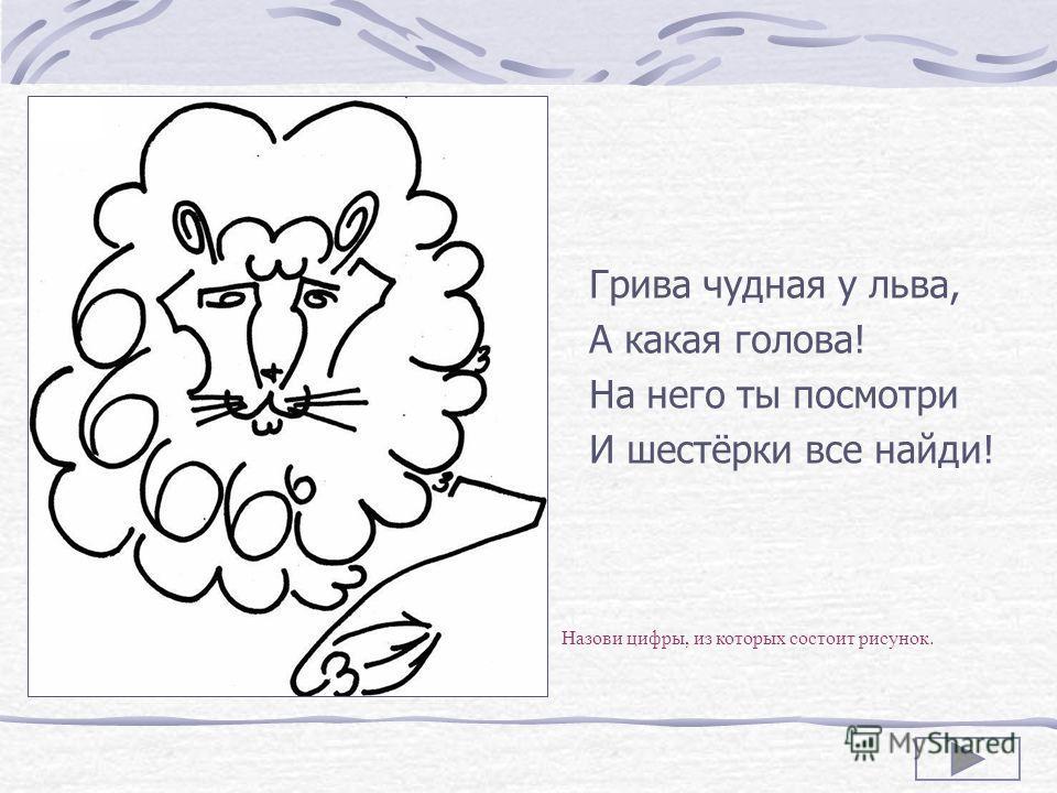 Грива чудная у льва, А какая голова! На него ты посмотри И шестёрки все найди! Назови цифры, из которых состоит рисунок.