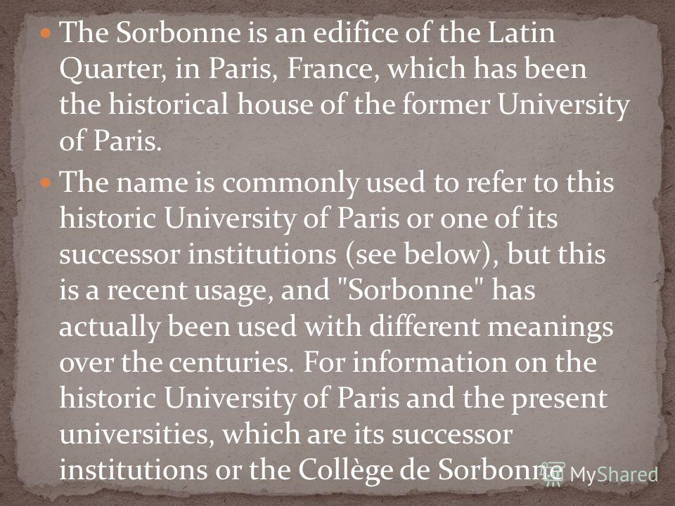 The Sorbonne is an edifice of the Latin Quarter, in Paris, France, which has been the historical house of the former University of Paris. The name is commonly used to refer to this historic University of Paris or one of its successor institutions (se