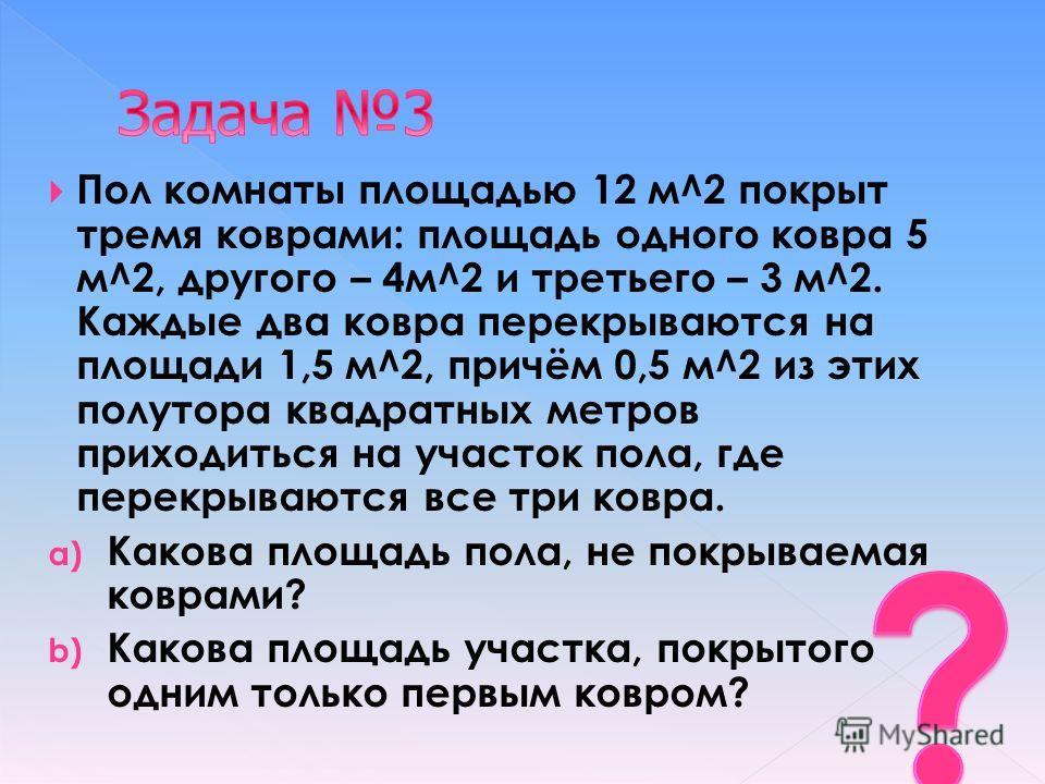 Пол комнаты площадью 12 м^2 покрыт тремя коврами: площадь одного ковра 5 м^2, другого – 4м^2 и третьего – 3 м^2. Каждые два ковра перекрываются на площади 1,5 м^2, причём 0,5 м^2 из этих полутора квадратных метров приходиться на участок пола, где пер