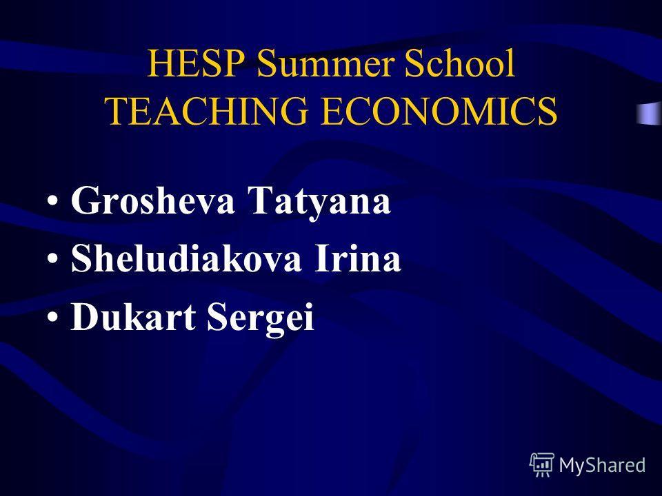 HESP Summer School TEACHING ECONOMICS Grosheva Tatyana Sheludiakova Irina Dukart Sergei