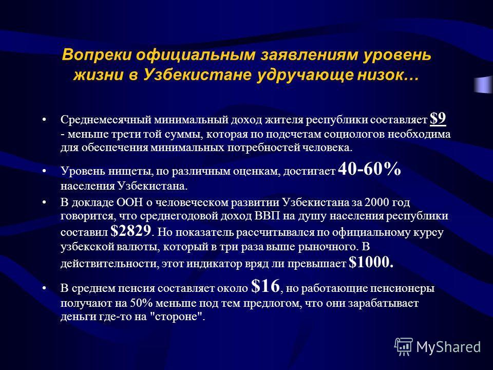 Вопреки официальным заявлениям уровень жизни в Узбекистане удручающе низок… Среднемесячный минимальный доход жителя республики составляет $9 - меньше трети той суммы, которая по подсчетам социологов необходима для обеспечения минимальных потребностей