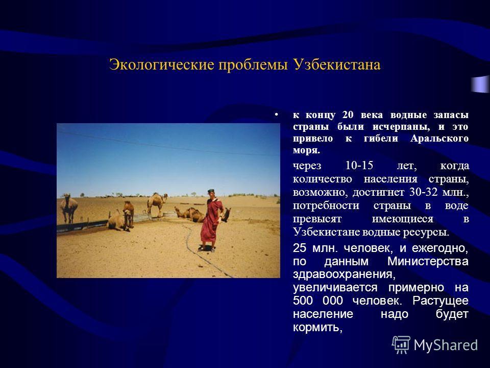 Экологические проблемы Узбекистана к концу 20 века водные запасы страны были исчерпаны, и это привело к гибели Аральского моря. через 10-15 лет, когда количество населения страны, возможно, достигнет 30-32 млн., потребности страны в воде превысят име