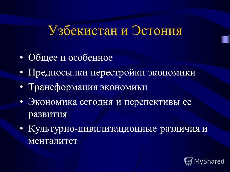 Узбекистан и Эстония Общее и особенное Предпосылки перестройки экономики Трансформация экономики Экономика сегодня и перспективы ее развития Культурно-цивилизационные различия и менталитет