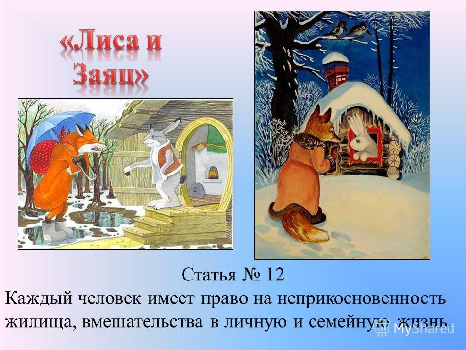 Статья 12 Каждый человек имеет право на неприкосновенность жилища, вмешательства в личную и семейную жизнь.