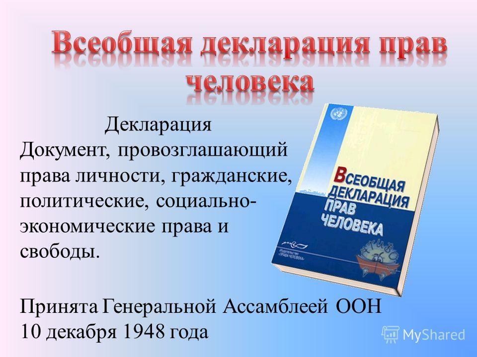 Декларация Документ, провозглашающий права личности, гражданские, политические, социально- экономические права и свободы. Принята Генеральной Ассамблеей ООН 10 декабря 1948 года