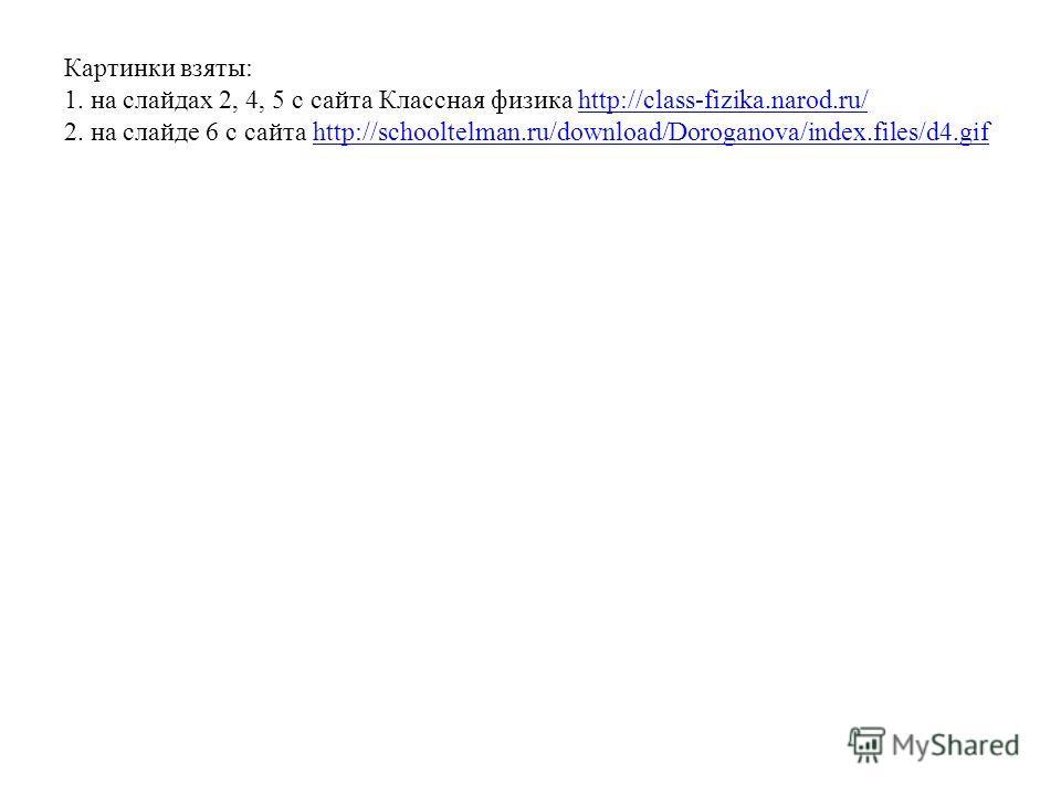 Картинки взяты: 1. на слайдах 2, 4, 5 с сайта Классная физика http://class-fizika.narod.ru/ 2. на слайде 6 с сайта http://schooltelman.ru/download/Doroganova/index.files/d4.gifhttp://class-fizika.narod.ru/http://schooltelman.ru/download/Doroganova/in