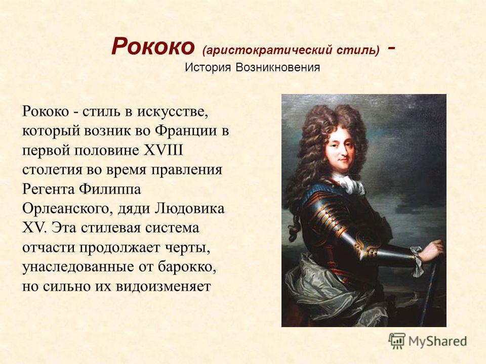 Рококо (аристократический стиль) - История Возникновения Рококо - стиль в искусстве, который возник во Франции в первой половине XVIII столетия во время правления Регента Филиппа Орлеанского, дяди Людовика XV. Эта стилевая система отчасти продолжает