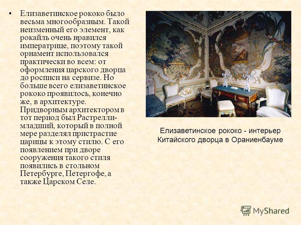 Елизаветинское рококо было весьма многообразным. Такой неизменный его элемент, как рокайль очень нравился императрице, поэтому такой орнамент использовался практически во всем: от оформления царского дворца до росписи на сервизе. Но больше всего елиз