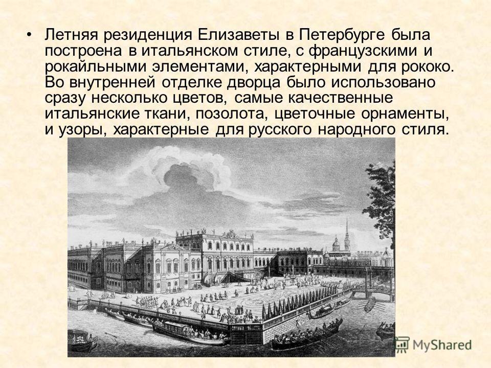 Летняя резиденция Елизаветы в Петербурге была построена в итальянском стиле, с французскими и рокайльными элементами, характерными для рококо. Во внутренней отделке дворца было использовано сразу несколько цветов, самые качественные итальянские ткани