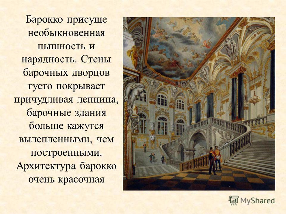 Барокко присуще необыкновенная пышность и нарядность. Стены барочных дворцов густо покрывает причудливая лепнина, барочные здания больше кажутся вылепленными, чем построенными. Архитектура барокко очень красочная