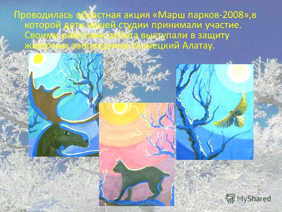Проводилась областная акция «Марш парков-2008»,в которой дети нашей студии принимали участие. Своими работами ребята выступали в защиту животных заповедника Кузнецкий Алатау.