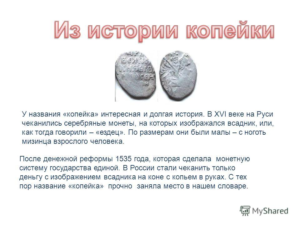 У названия «копейка» интересная и долгая история. В XVI веке на Руси чеканились серебряные монеты, на которых изображался всадник, или, как тогда говорили – «ездец». По размерам они были малы – с ноготь мизинца взрослого человека. После денежной рефо