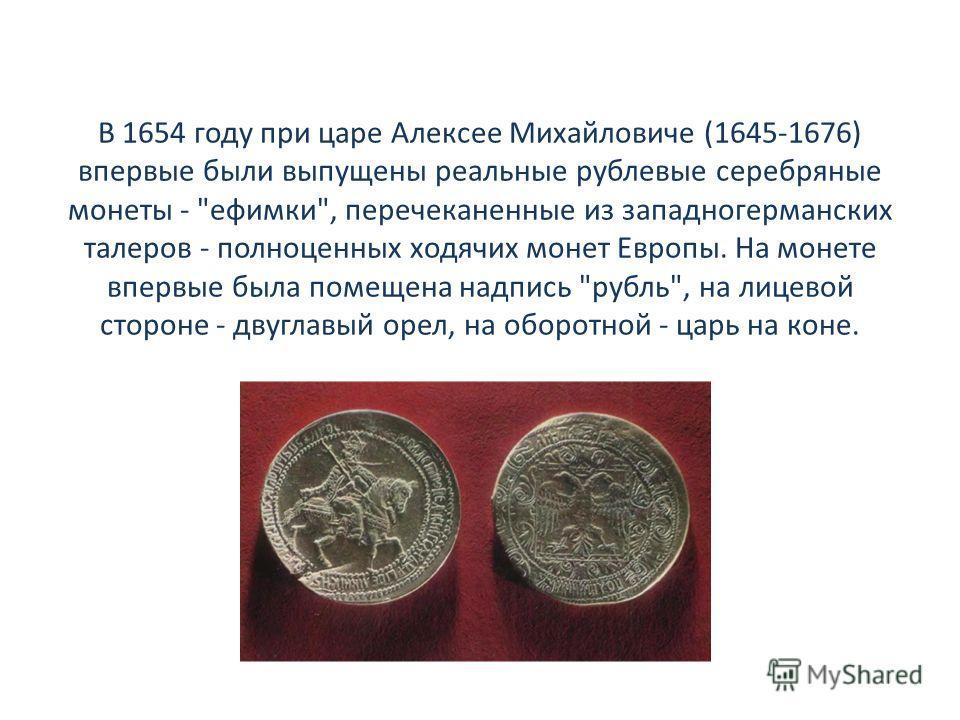 В 1654 году при царе Алексее Михайловиче (1645-1676) впервые были выпущены реальные рублевые серебряные монеты -