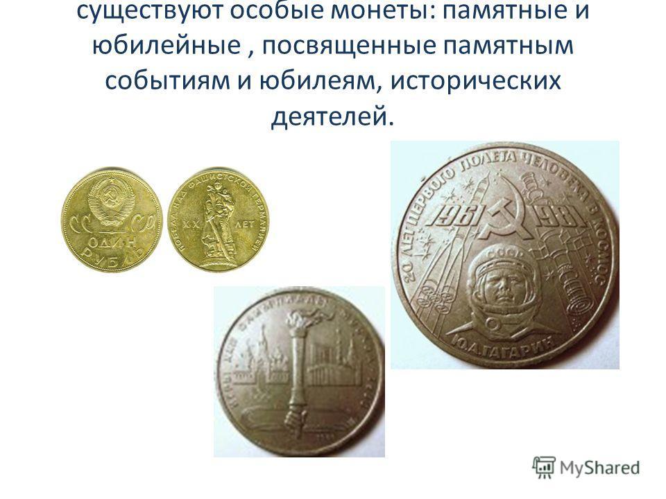 существуют особые монеты: памятные и юбилейные, посвященные памятным событиям и юбилеям, исторических деятелей.
